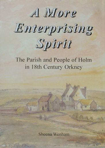 A More Enterprising Spirit - The Parish and People of Holm in 18th Century Orkney, by Sheena Wenham